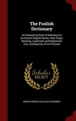 The Foolish Dictionary: An Exhausting Work of Reference to Un-Certain English Words, Their Origin, Meaning, Legitimate and Illegitimate Use, Confused by a Few Pictures