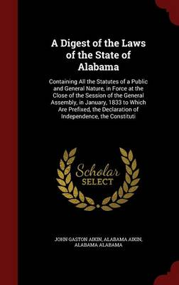 A Digest of the Laws of the State of Alabama: Containing All the Statutes of a Public and General Nature, in Force at the Close of the Session of the General Assembly, in January, 1833 to Which Are Prefixed, the Declaration of Independence, the Constituti