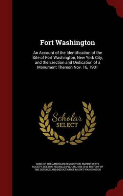 Fort Washington: An Account of the Identification of the Site of Fort Washington, New York City, and the Erection and Dedication of a Monument Thereon Nov. 16, 1901