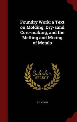 Foundry Work; A Text on Molding, Dry-Sand Core-Making, and the Melting and Mixing of Metals