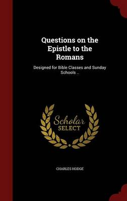 Questions on the Epistle to the Romans: Designed for Bible Classes and Sunday Schools ..