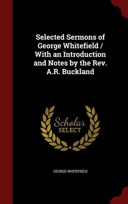 Selected Sermons of George Whitefield / With an Introduction and Notes by the REV. A.R. Buckland