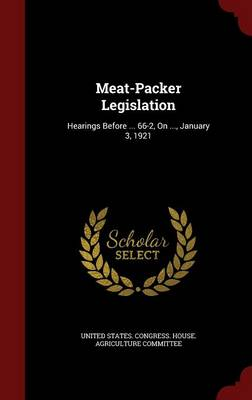Meat-Packer Legislation: Hearings Before ... 66-2, on ..., January 3, 1921