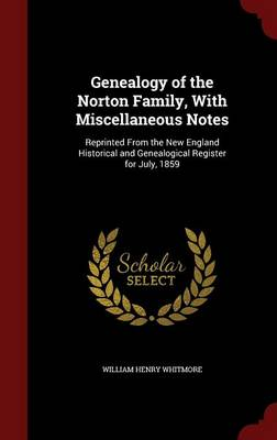 Genealogy of the Norton Family, with Miscellaneous Notes: Reprinted from the New England Historical and Genealogical Register for July, 1859