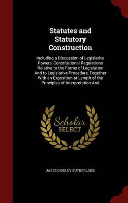 Statutes and Statutory Construction: Including a Discussion of Legislative Powers, Constitutional Regulations Relative to the Forms of Legislation and to Legislative Procedure, Together with an Exposition at Length of the Principles of Interpretation and