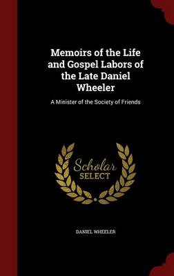 Memoirs of the Life and Gospel Labors of the Late Daniel Wheeler: A Minister of the Society of Friends