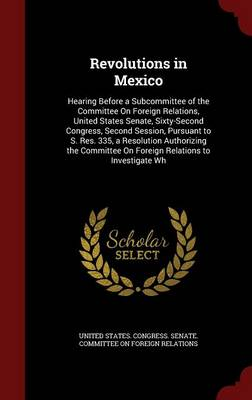 Revolutions in Mexico: Hearing Before a Subcommittee of the Committee on Foreign Relations, United States Senate, Sixty-Second Congress, Second Session, Pursuant to S. Res. 335, a Resolution Authorizing the Committee on Foreign Relations to Investigate Wh