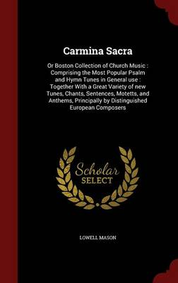 Carmina Sacra: Or Boston Collection of Church Music: Comprising the Most Popular Psalm and Hymn Tunes in General Use: Together with a Great Variety of New Tunes, Chants, Sentences, Motetts, and Anthems, Principally by Distinguished European Composers