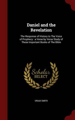Daniel and the Revelation: The Response of History to the Voice of Prophecy, a Verse by Verse Study of These Important Books of the Bible
