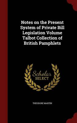Notes on the Present System of Private Bill Legislation Volume Talbot Collection of British Pamphlets