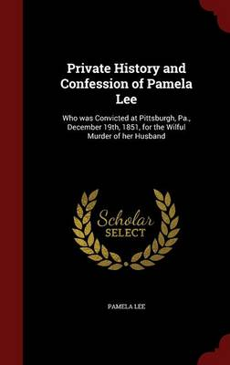 Private History and Confession of Pamela Lee: Who Was Convicted at Pittsburgh, Pa., December 19th, 1851, for the Wilful Murder of Her Husband