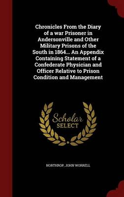 Chronicles from the Diary of a War Prisoner in Andersonville and Other Military Prisons of the South in 1864... an Appendix Containing Statement of a Confederate Physician and Officer Relative to Prison Condition and Management