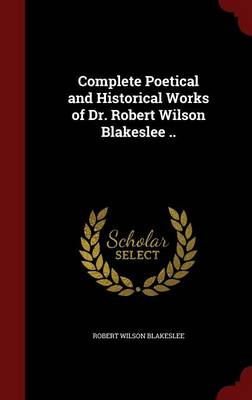Complete Poetical and Historical Works of Dr. Robert Wilson Blakeslee ..