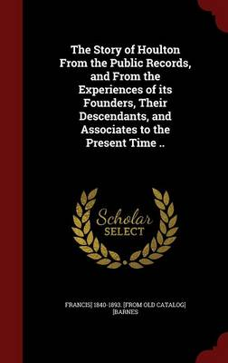 The Story of Houlton from the Public Records, and from the Experiences of Its Founders, Their Descendants, and Associates to the Present Time ..