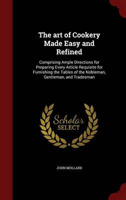 The Art of Cookery Made Easy and Refined: Comprising Ample Directions for Preparing Every Article Requisite for Furnishing the Tables of the Nobleman, Gentleman, and Tradesman