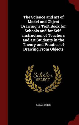 The Science and Art of Model and Object Drawing; A Text Book for Schools and for Self-Instruction of Teachers and Art Students in the Theory and Practice of Drawing from Objects