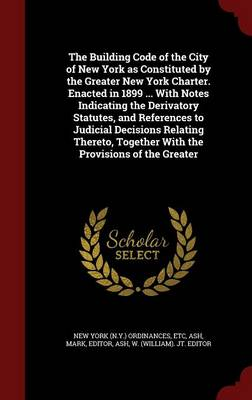 The Building Code of the City of New York as Constituted by the Greater New York Charter. Enacted in 1899 ... with Notes Indicating the Derivatory Statutes, and References to Judicial Decisions Relating Thereto, Together with the Provisions of the Greater