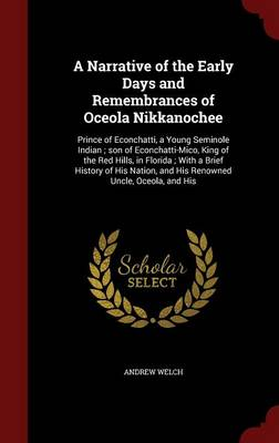 A Narrative of the Early Days and Remembrances of Oceola Nikkanochee: Prince of Econchatti, a Young Seminole Indian; Son of Econchatti-Mico, King of the Red Hills, in Florida; With a Brief History of His Nation, and His Renowned Uncle, Oceola, and His