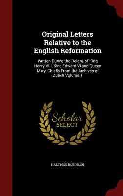 Original Letters Relative to the English Reformation: Written During the Reigns of King Henry VIII, King Edward VI and Queen Mary, Chiefly from the Archives of Zurich; Volume 1