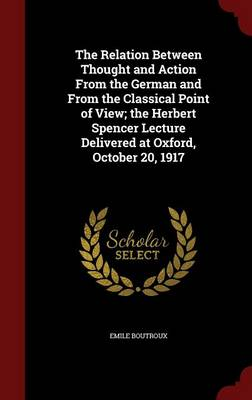 The Relation Between Thought and Action from the German and from the Classical Point of View; The Herbert Spencer Lecture Delivered at Oxford, October 20, 1917