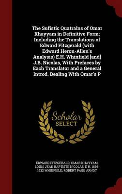 The Sufistic Quatrains of Omar Khayyam in Definitive Form; Including the Translations of Edward Fitzgerald (with Edward Heron-Allen's Analysis) E.H. Whinfield [And] J.B. Nicolas, with Prefaces by Each Translator and a General Introd. Dealing with Omar's P