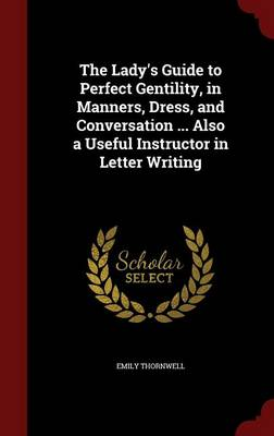 The Lady's Guide to Perfect Gentility, in Manners, Dress, and Conversation ... Also a Useful Instructor in Letter Writing