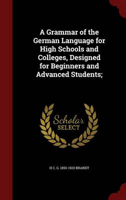 A Grammar of the German Language for High Schools and Colleges, Designed for Beginners and Advanced Students