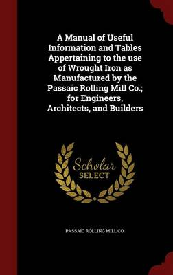 A Manual of Useful Information and Tables Appertaining to the Use of Wrought Iron as Manufactured by the Passaic Rolling Mill Co.; For Engineers, Architects, and Builders