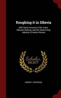 Roughing It in Siberia: With Some Account of the Trans-Siberian Railway, and the Gold-Mining Industry of Asiatic Russia