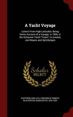 A Yacht Voyage: Letters from High Latitudes: Being Some Account of a Voyage, in 1856, in the Schooner Yacht Foam, to Iceland, Jan Mayen, and Spitzbergen