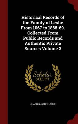 Historical Records of the Family of Leslie from 1067 to 1868-69. Collected from Public Records and Authentic Private Sources; Volume 3