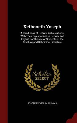 Kethoneth Yoseph: A Hand-Book of Hebrew Abbreviations, with Their Explanations in Hebrew and English, for the Use of Students of the Oral Law and Rabbinical Literature