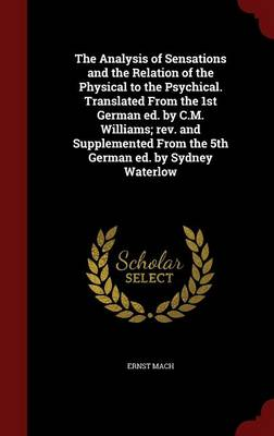 The Analysis of Sensations and the Relation of the Physical to the Psychical. Translated from the 1st German Ed. by C.M. Williams; REV. and Supplemented from the 5th German Ed. by Sydney Waterlow