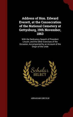 Address of Hon. Edward Everett, at the Consecration of the National Cemetery at Gettysburg, 19th November, 1863: With the Dedicatory Speech of President Lincoln, and the Other Exercises of the Occasion, Accompanied by an Account of the Origin of the Unde