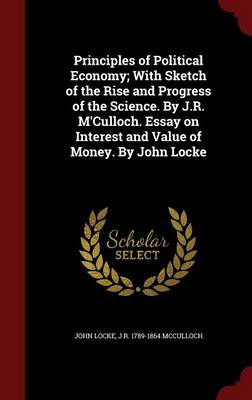 Principles of Political Economy; With Sketch of the Rise and Progress of the Science. by J.R. M'Culloch. Essay on Interest and Value of Money. by John Locke