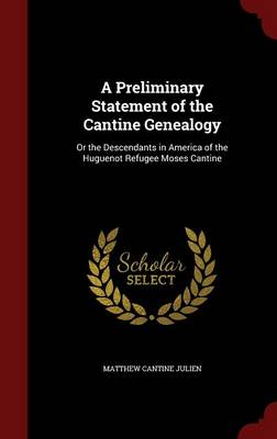 A Preliminary Statement of the Cantine Genealogy: Or the Descendants in America of the Huguenot Refugee Moses Cantine