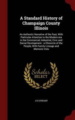 A Standard History of Champaign County Illinois: An Authentic Narrative of the Past, with Particular Attention to the Modern Era in the Commercial, Industrial, Civic and Social Development: A Chronicle of the People, with Family Lineage and Memoirs Volu