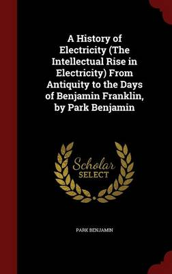 A History of Electricity (the Intellectual Rise in Electricity) from Antiquity to the Days of Benjamin Franklin, by Park Benjamin