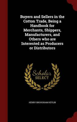 Buyers and Sellers in the Cotton Trade, Being a Handbook for Merchants, Shippers, Manufacturers, and Others Who Are Interested as Producers or Distributors