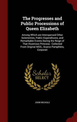 The Progresses and Public Processions of Queen Elizabeth: Among Which Are Interspersed Other Solemnities, Public Expenditures, and Remarkable Events During the Reign of That Illustrious Princess: Collected from Original Mss., Scarce Pamphlets, Corporati