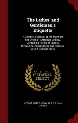 The Ladies' and Gentlemen's Etiquette: A Complete Manual of the Manners and Dress of American Society. Containing Forms of Letters, Invitations, Acceptances and Regrets. with a Copious Index