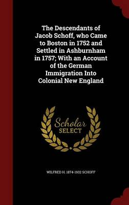 The Descendants of Jacob Schoff, Who Came to Boston in 1752 and Settled in Ashburnham in 1757; With an Account of the German Immigration Into Colonial New England