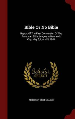 Bible or No Bible: Report of the First Convention of the American Bible League in New York City, May 3,4, and 5, 1904