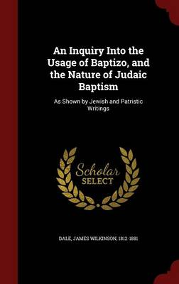 An Inquiry Into the Usage of Baptizo, and the Nature of Judaic Baptism: As Shown by Jewish and Patristic Writings