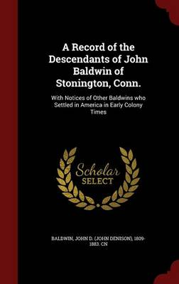 A Record of the Descendants of John Baldwin of Stonington, Conn.: With Notices of Other Baldwins Who Settled in America in Early Colony Times