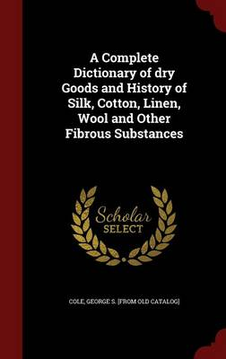 A Complete Dictionary of Dry Goods and History of Silk, Cotton, Linen, Wool and Other Fibrous Substances