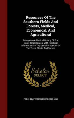 Resources of the Southern Fields and Forests, Medical, Economical, and Agricultural: Being Also a Medical Botany of the Confederate States; With Practical Information on the Useful Properties of the Trees, Plants and Shrubs