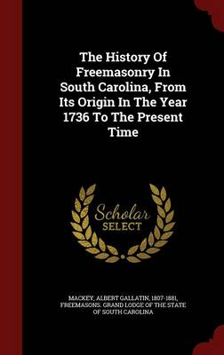 The History of Freemasonry in South Carolina, from Its Origin in the Year 1736 to the Present Time