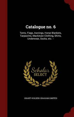 Catalogue No. 6: Tents, Flags, Awnings, Horse Blankets, Tarpaulins, Mackinaw Clothing, Shirts, Underwear, Socks, Etc. --