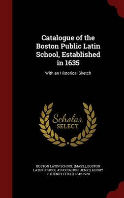 Catalogue of the Boston Public Latin School, Established in 1635: With an Historical Sketch